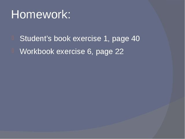 Homework: Student's book exercise 1, page 40 Workbook exercise 6, page 22