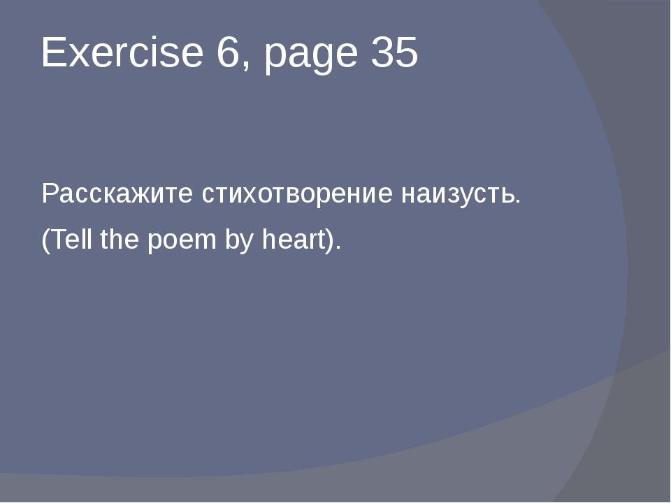 Exercise 6, page 35 Расскажите стихотворение наизусть. (Tell the poem by hear...
