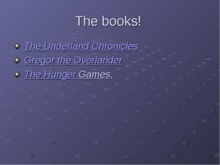 The books! The Underland Chronicles Gregor the Overlander The Hunger Games,