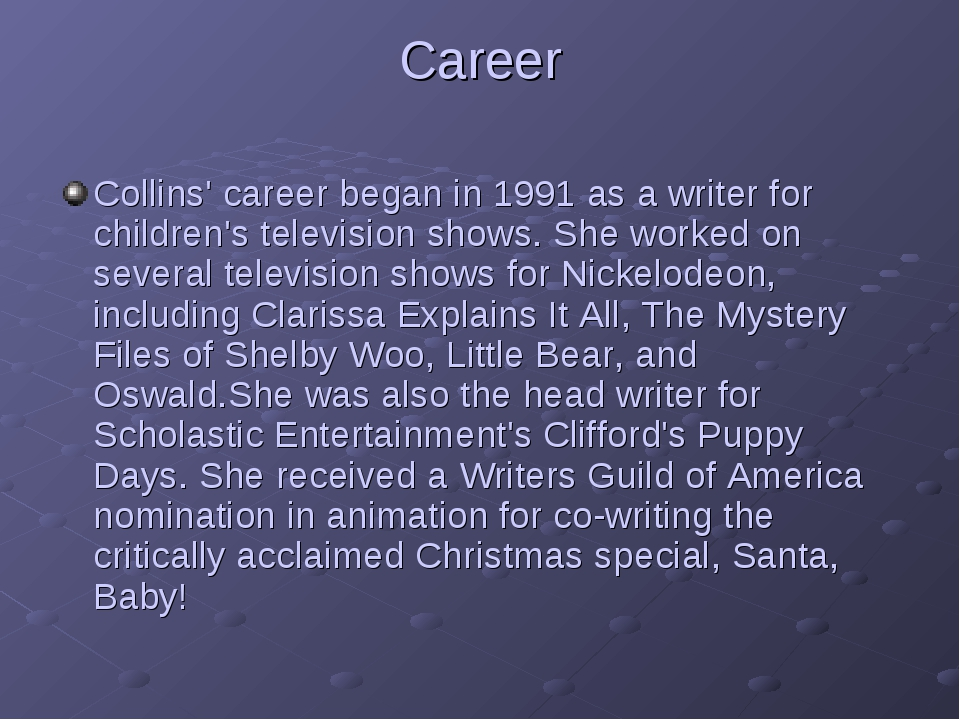 Career Collins' career began in 1991 as a writer for children's television sh...