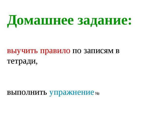 Домашнее задание: выучить правило по записям в тетради, выполнить упражнение №