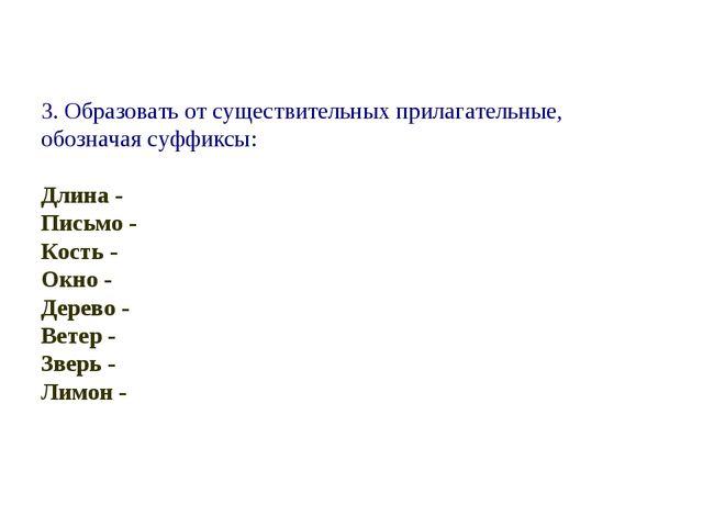 3. Образовать от существительных прилагательные, обозначая суффиксы: Длина -...
