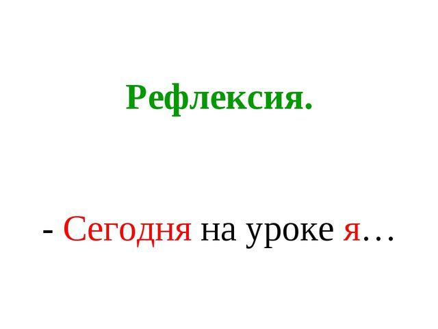 Рефлексия. - Сегодня на уроке я…