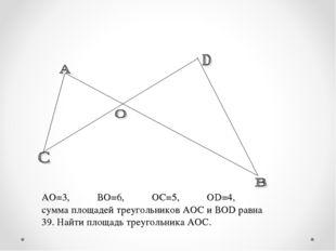 АО=3, ВО=6, ОС=5, ОD=4, сумма площадей треугольников АОС и ВОD равна 39. Най