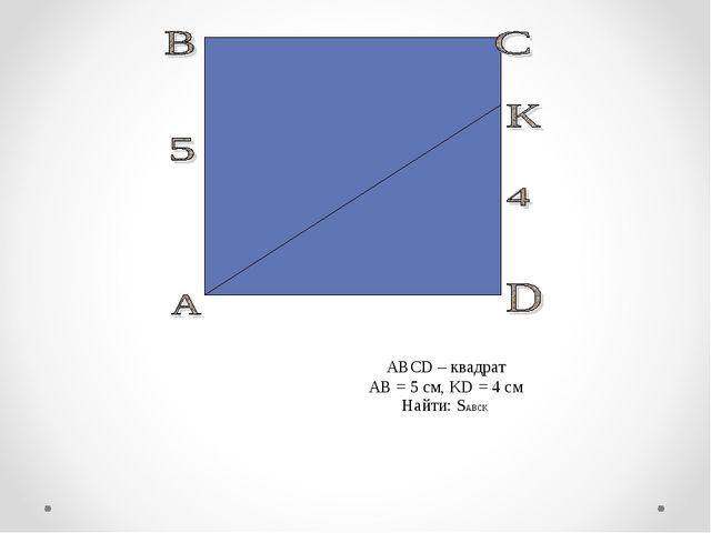 ABCD – квадрат AB = 5 см, KD = 4 см Найти: SABCK