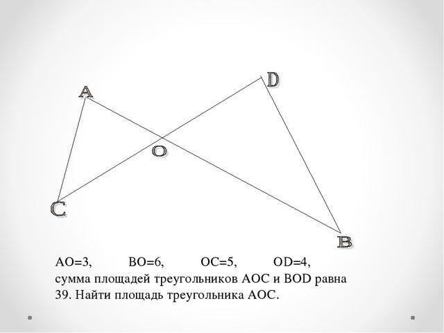АО=3, ВО=6, ОС=5, ОD=4, сумма площадей треугольников АОС и ВОD равна 39. Най...