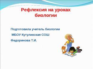 Рефлексия на уроках биологии Подготовила учитель биологии МБОУ Кутуликская СО
