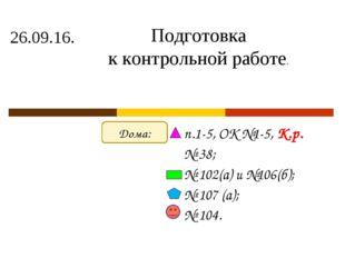 26.09.16. п.1-5, ОК №1-5, К.р. № 38; № 102(а) и №106(б); № 107 (а); № 104. По