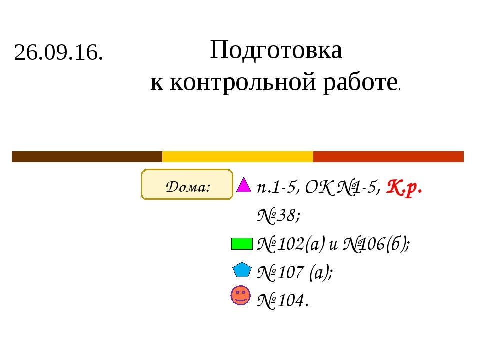 26.09.16. п.1-5, ОК №1-5, К.р. № 38; № 102(а) и №106(б); № 107 (а); № 104. По...