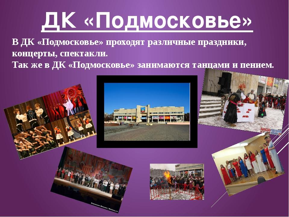 ДК «Подмосковье» В ДК «Подмосковье» проходят различные праздники, концерты, с...