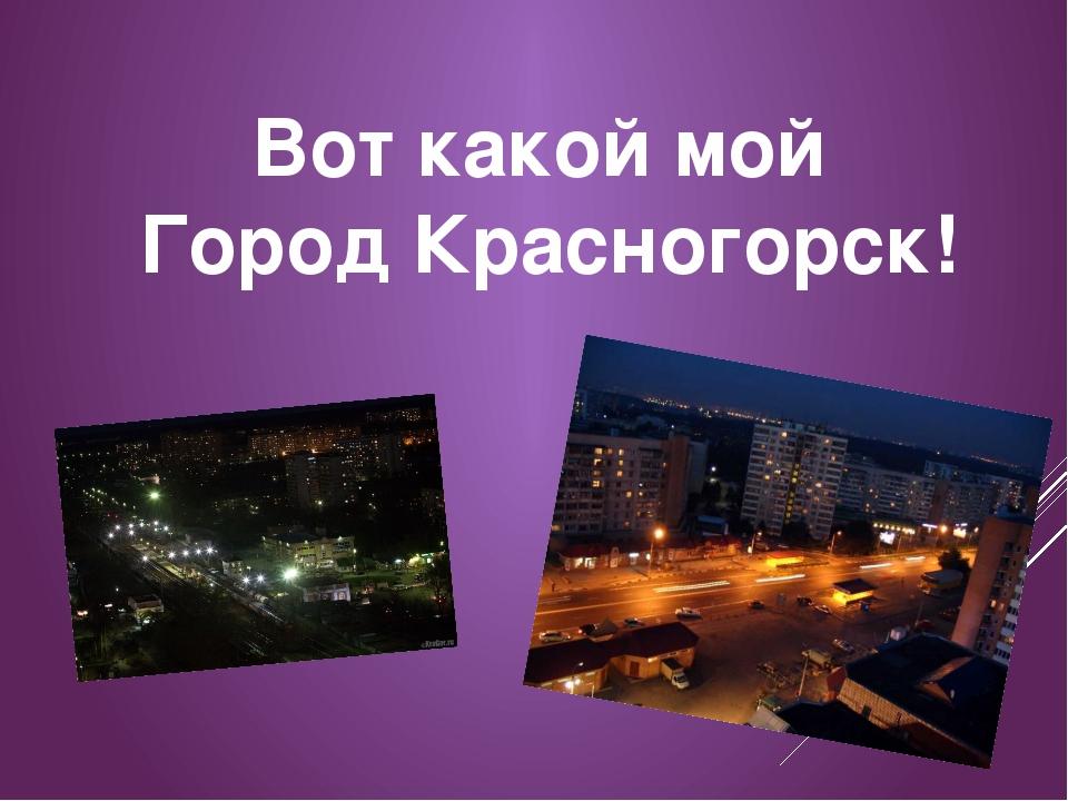 Вот какой мой Город Красногорск!