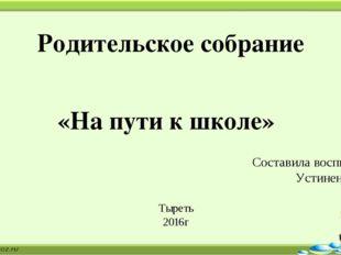 Родительское собрание «На пути к школе» Составила воспитатель: Устиненко М.В