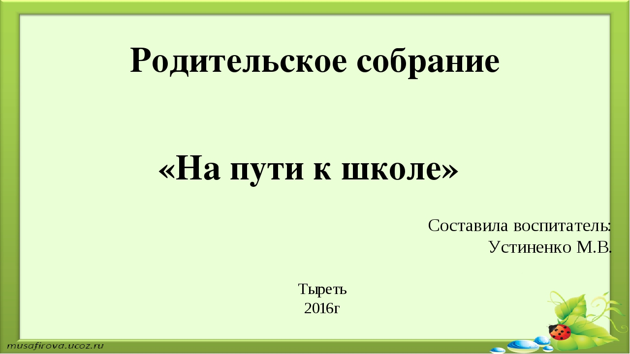 Родительское собрание «На пути к школе» Составила воспитатель: Устиненко М.В...