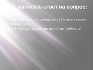 Д/з: написать ответ на вопрос: 1) Какие уроки из произведения Пушкина можем в