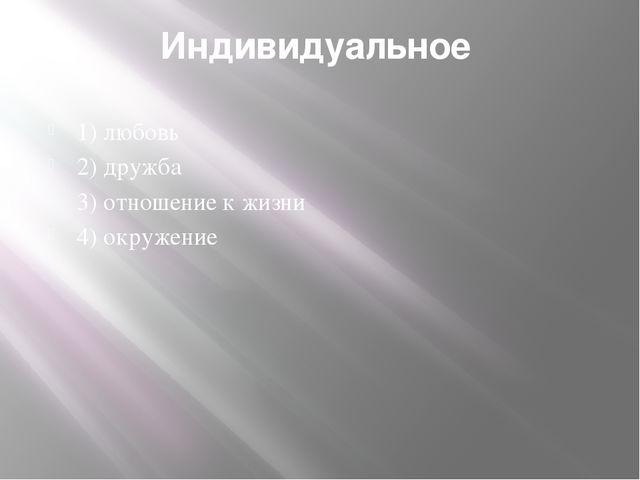 Индивидуальное 1) любовь 2) дружба 3) отношение к жизни 4) окружение