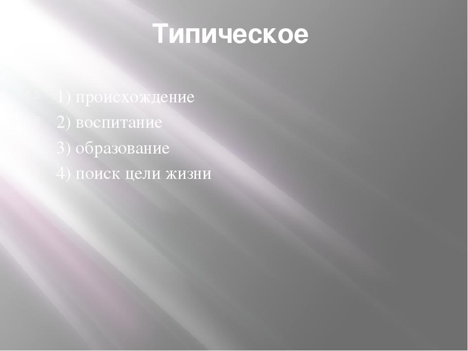 Типическое 1) происхождение 2) воспитание 3) образование 4) поиск цели жизни