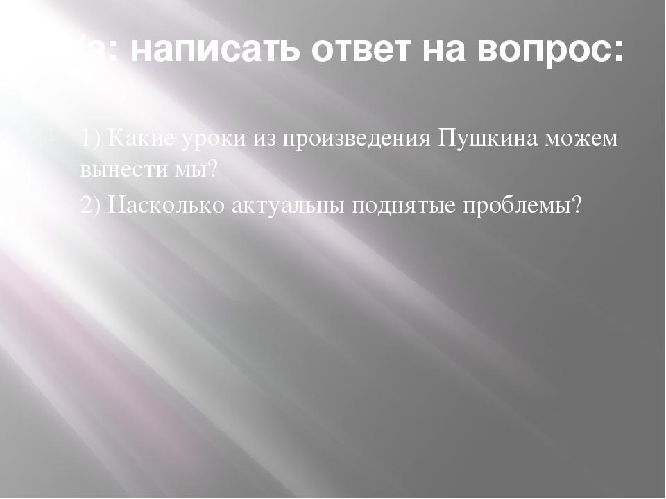 Д/з: написать ответ на вопрос: 1) Какие уроки из произведения Пушкина можем в...
