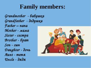 Family members: Grandmother - бабушка Grandfather - дедушка Father – папа Mot