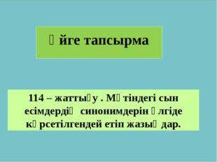 Үйге тапсырма . 114 – жаттығу . Мәтіндегі сын есімдердің синонимдерін үлгіде