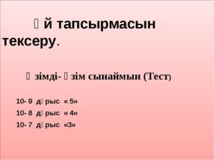 Үй тапсырмасын тексеру. Өзімді- өзім сынаймын (Тест) 10- 9 дұрыс « 5» 10- 8