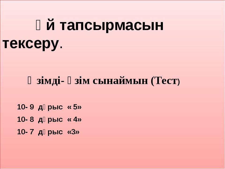 Үй тапсырмасын тексеру. Өзімді- өзім сынаймын (Тест) 10- 9 дұрыс « 5» 10- 8...