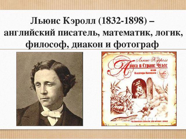 Льюис Кэролл (1832-1898) – английский писатель, математик, логик, философ, ди...