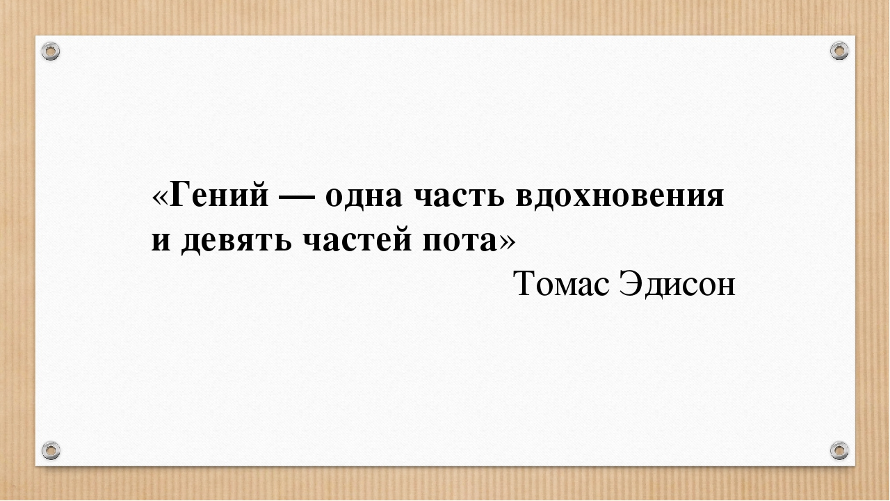 «Гений — одна часть вдохновения и девять частей пота» Томас Эдисон