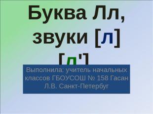 Буква Лл, звуки [л] [л']. Выполнила: учитель начальных классов ГБОУСОШ № 158