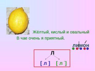 Жёлтый, кислый и овальный В чае очень я приятный. лимон Л [ л ] [ л ,]