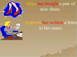 Aliya has bought a pair of new shoes. Aygerim has written a letter to her sis