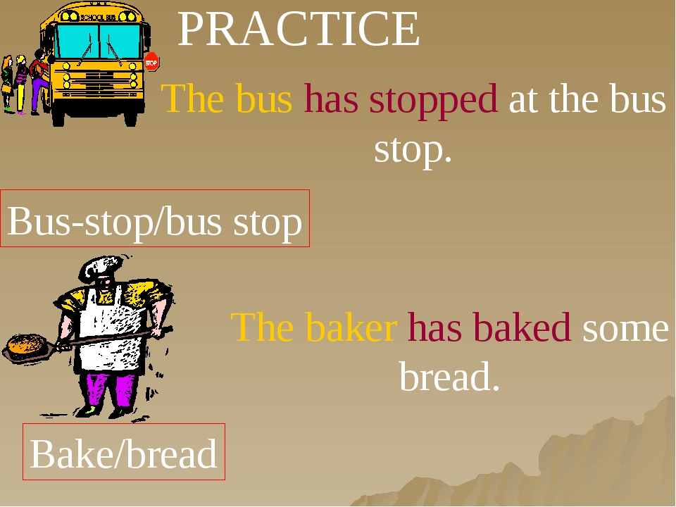 PRACTICE Bus-stop/bus stop The bus has stopped at the bus stop. Bake/bread Th...