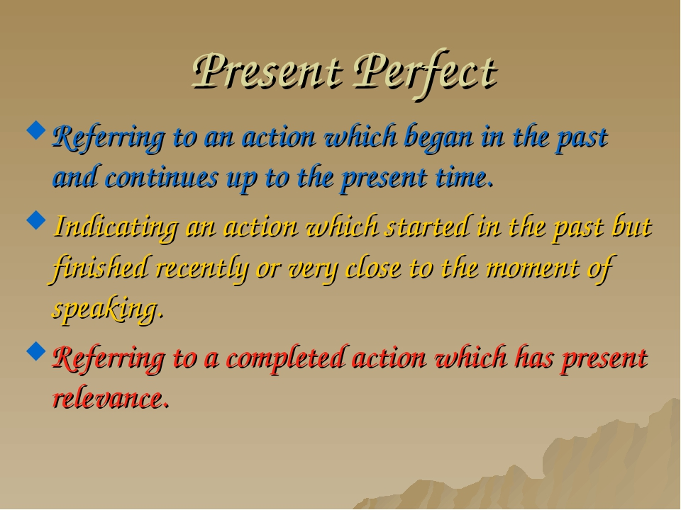 Present Perfect Referring to an action which began in the past and continues...