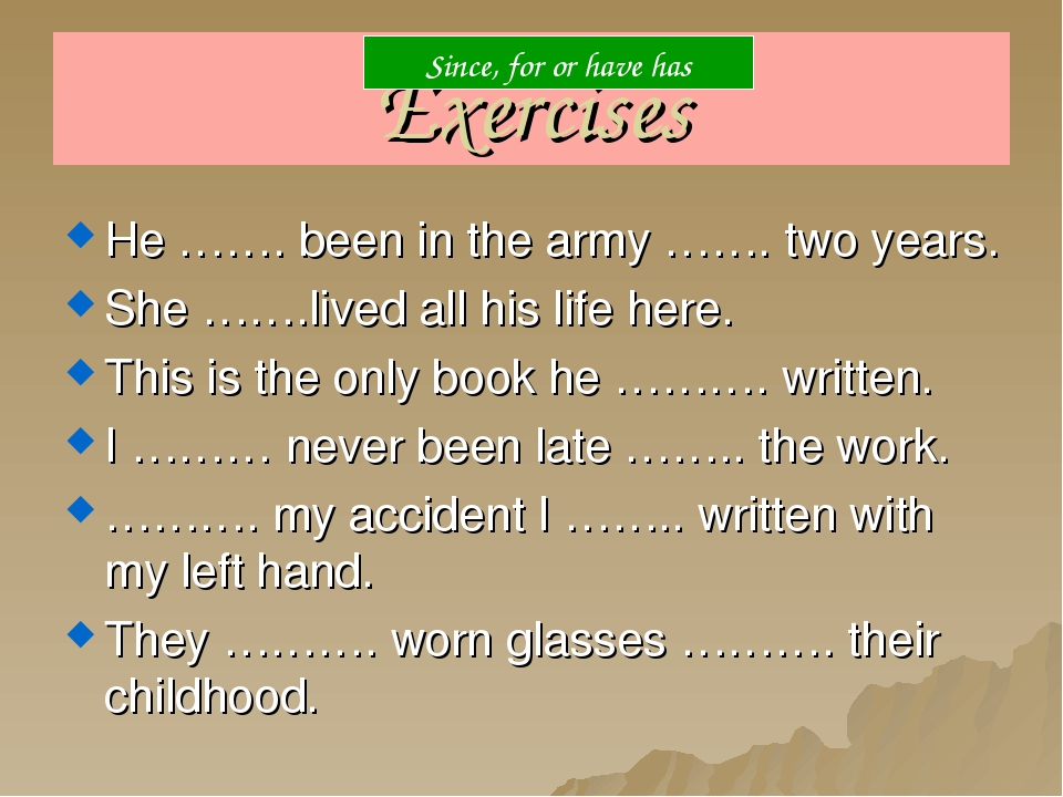 Exercises He ……. been in the army ……. two years. She …….lived all his life he...
