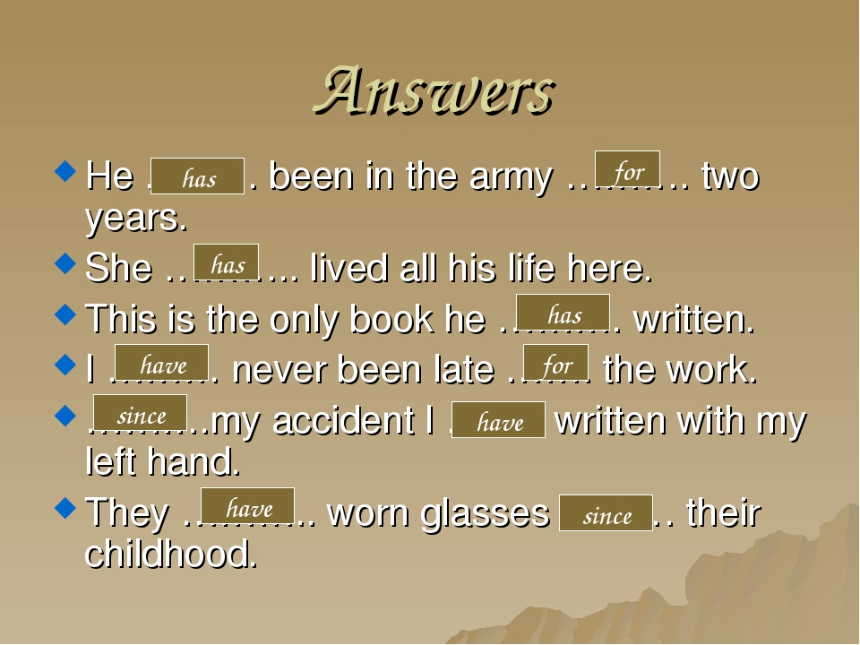 Answers He ……… been in the army ………. two years. She ……….. lived all his life...