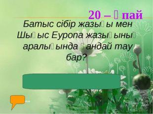 20 – ұпай Батыс сібір жазығы мен Шығыс Еуропа жазығының аралығында қандай тау