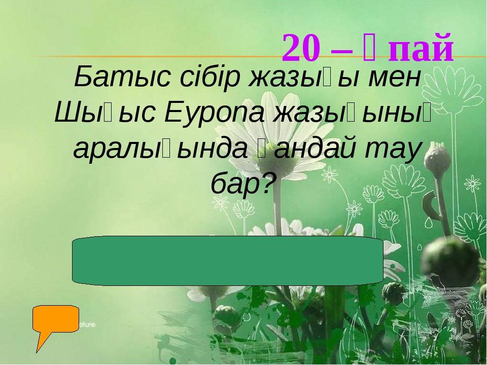 20 – ұпай Батыс сібір жазығы мен Шығыс Еуропа жазығының аралығында қандай тау...