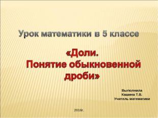 Выполнила Кашина Т.В. Учитель математики 2016г.