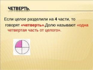 Если целое разделили на 4 части, то говорят «четверть».Долю называют «одна че