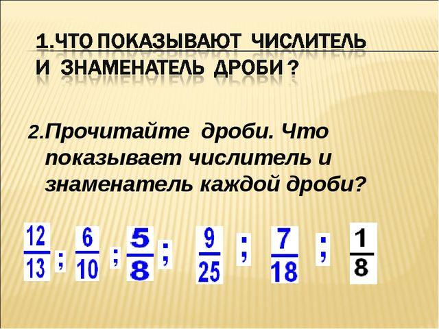 2.Прочитайте дроби. Что показывает числитель и знаменатель каждой дроби?
