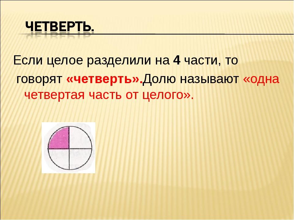 Если целое разделили на 4 части, то говорят «четверть».Долю называют «одна че...