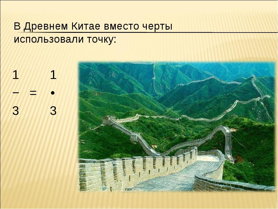 В Древнем Китае вместо черты использовали точку: 1 1 − = • 3 3