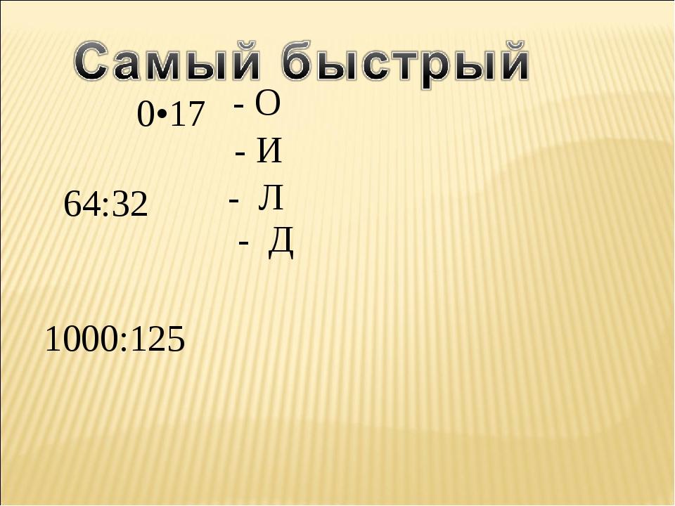 51:17 0•17 64:32 1000:125 - О - Л - И - Д