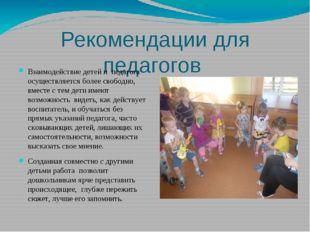 Рекомендации для педагогов Взаимодействие детей и педагога осуществляется бол