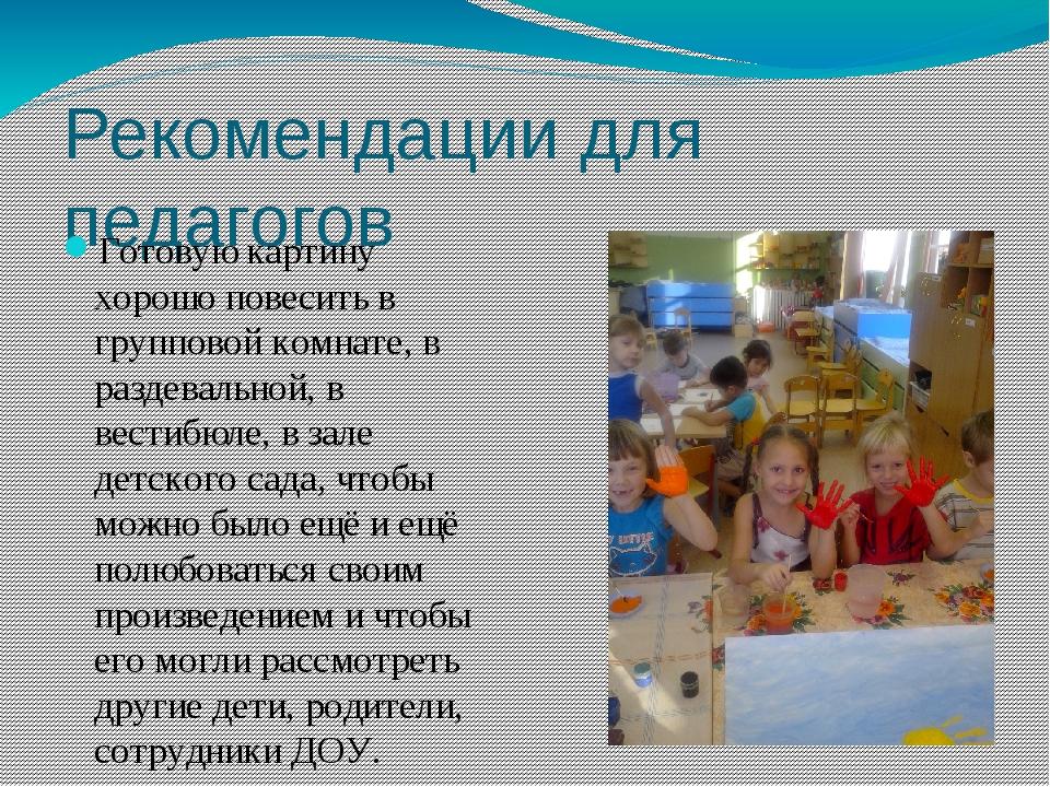 Рекомендации для педагогов Готовую картину хорошо повесить в групповой комнат...