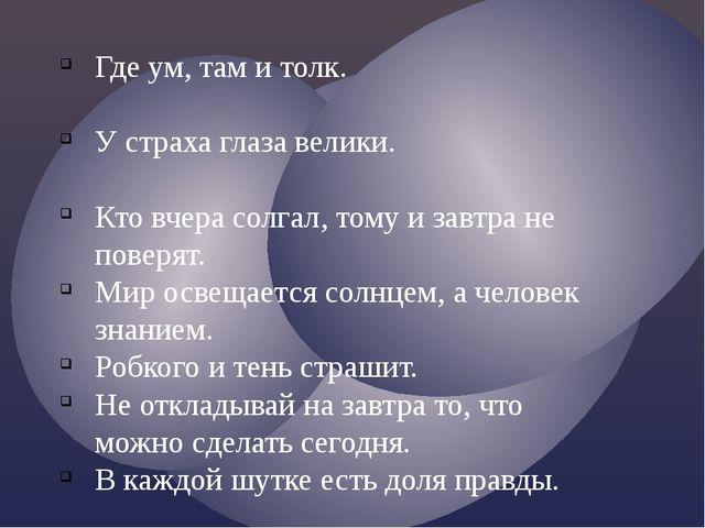 Где ум, там и толк. У страха глаза велики. Кто вчера солгал, тому и завтра не...