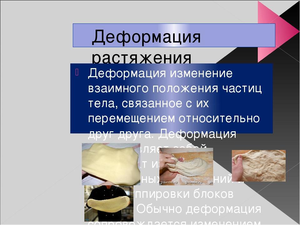 Деформация растяжения Деформация изменение взаимного положения частиц тела, с...