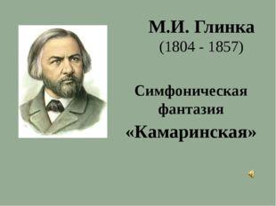 Симфоническая фантазия «Камаринская» М.И. Глинка (1804 - 1857)