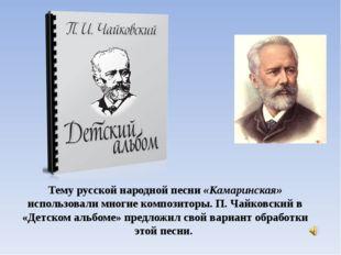 Тему русской народной песни «Камаринская» использовали многие композиторы. П.