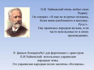 П.И. Чайковский очень любил свою Родину. Он говорил: «Я еще не встречал челов