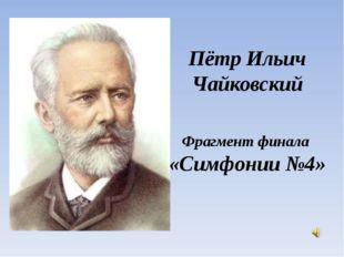 Пётр Ильич Чайковский Фрагмент финала «Симфонии №4»